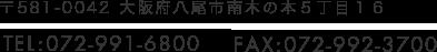 〒581-0042 大阪府八尾市南木の本5丁目16 TEL:072-991-6800 FAX:072-992-3700
