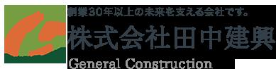 株式会社田中建興 General Construction 創業30年以上の未来を支える会社です。