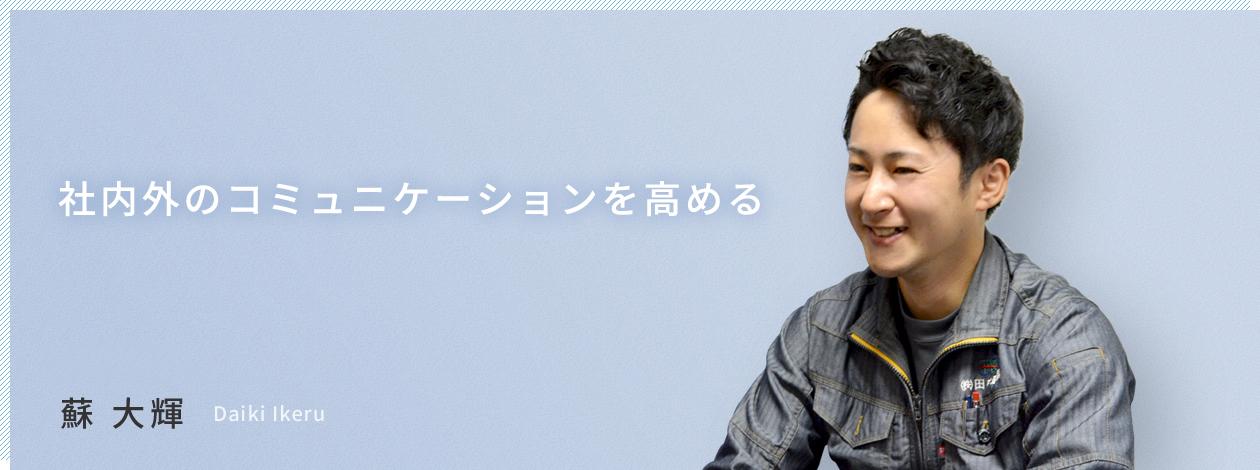 社内外のコミュニケーションを高める 2017年入社 蘇 大輝 Daiki Ikeru